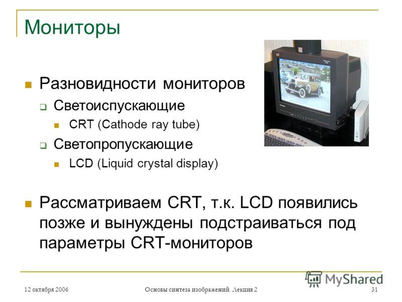 12 октября 2006 Основы синтеза изображений. Лекция 2 31 Мониторы Разновидности мониторов Светоиспускающие CRT (Cathode ray tube) Светопропускающие LCD (Liquid crystal display) Рассматриваем CRT, т.к. LCD появились позже и вынуждены подстраиваться под
