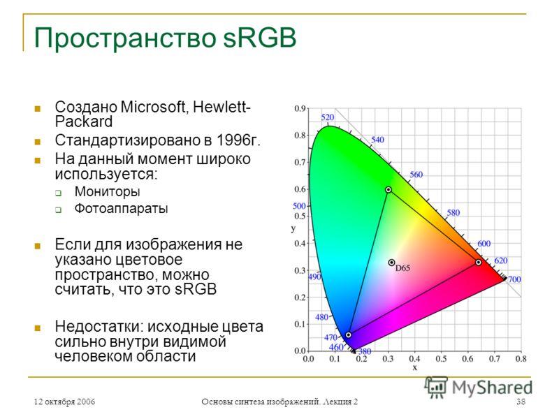 12 октября 2006 Основы синтеза изображений. Лекция 2 38 Пространство sRGB Создано Microsoft, Hewlett- Packard Стандартизировано в 1996г. На данный момент широко используется: Мониторы Фотоаппараты Если для изображения не указано цветовое пространство