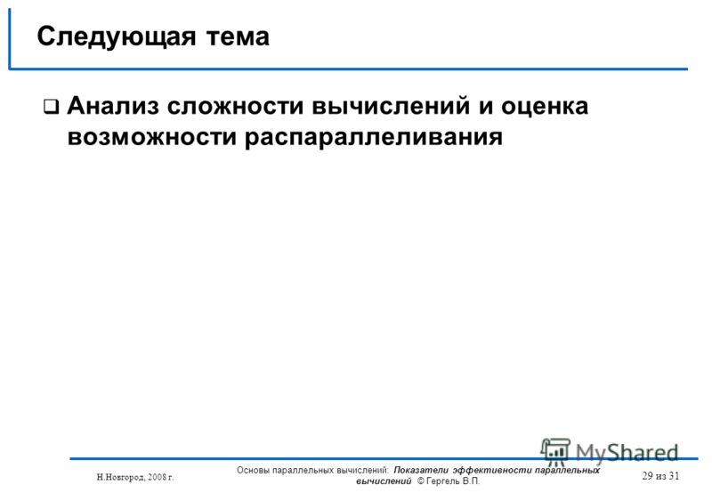 Н.Новгород, 2008 г. Основы параллельных вычислений: Показатели эффективности параллельных вычислений © Гергель В.П. 29 из 31 Анализ сложности вычислений и оценка возможности распараллеливания Следующая тема