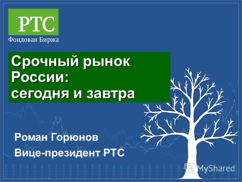 Срочный рынок России: сегодня и завтра Роман Горюнов Вице-президент РТС