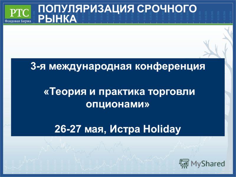 ПОПУЛЯРИЗАЦИЯ СРОЧНОГО РЫНКА 3-я международная конференция «Теория и практика торговли опционами» 26-27 мая, Истра Holiday