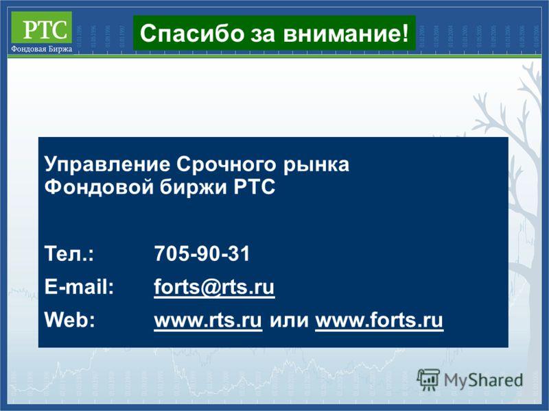 Управление Срочного рынка Фондовой биржи РТС Тел.:705-90-31 E-mail:forts@rts.ru Web:www.rts.ru или www.forts.ru Спасибо за внимание!