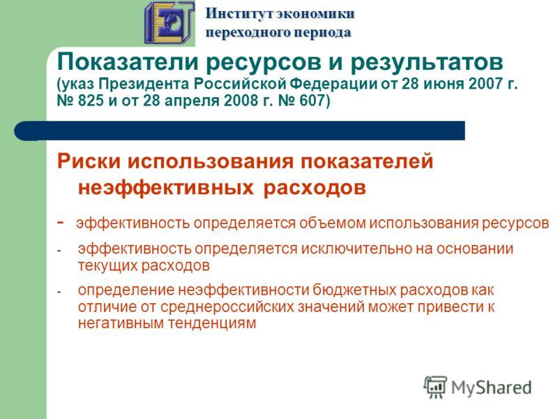 Показатели ресурсов и результатов (указ Президента Российской Федерации от 28 июня 2007 г. 825 и от 28 апреля 2008 г. 607) Риски использования показателей неэффективных расходов - эффективность определяется объемом использования ресурсов - эффективно