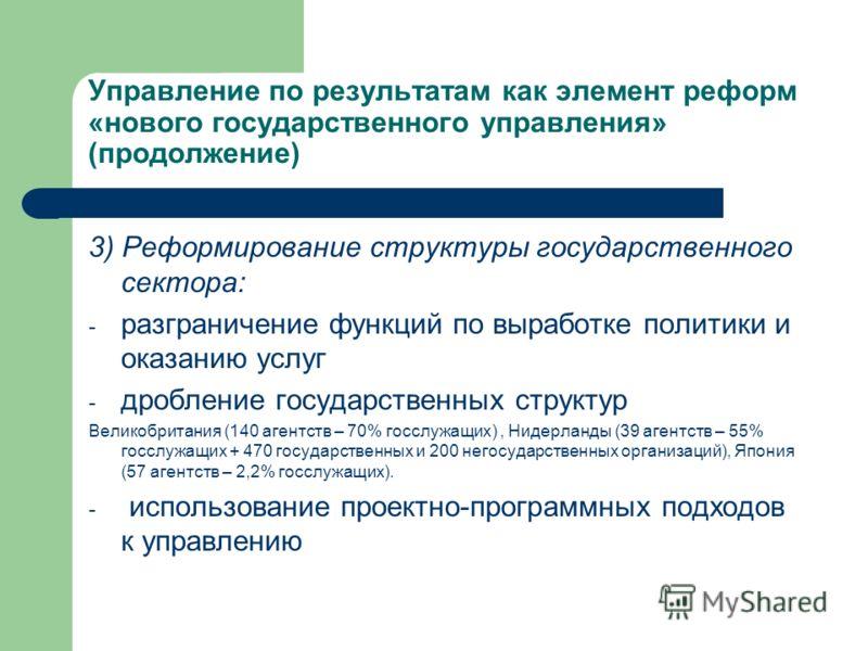 Управление по результатам как элемент реформ «нового государственного управления» (продолжение) 3) Реформирование структуры государственного сектора: - разграничение функций по выработке политики и оказанию услуг - дробление государственных структур