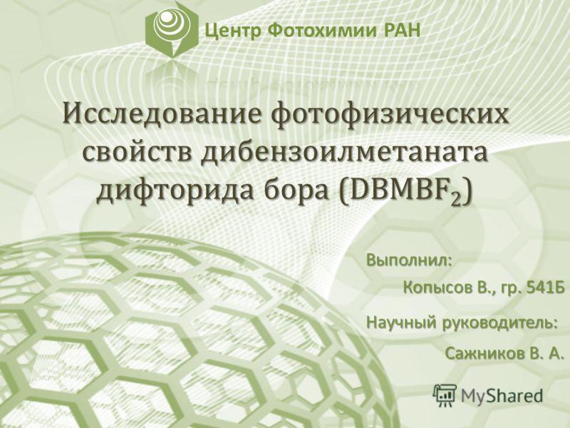 Исследование фотофизических свойств дибензоилметаната дифторида бора (DBMBF 2 ) Выполнил: Копысов В., гр. 541Б Научный руководитель: Сажников В. А.
