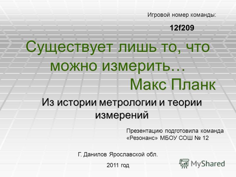 Существует лишь то, что можно измерить… Макс Планк Из истории метрологии и теории измерений Презентацию подготовила команда «Резонанс» МБОУ СОШ 12 Г. Данилов Ярославской обл. 2011 год Игровой номер команды: 12f209