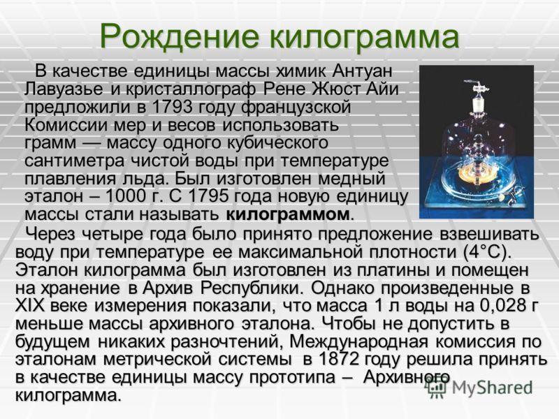 Рождение килограмма В качестве единицы массы химик Антуан Лавуазье и кристаллограф Рене Жюст Айи предложили в 1793 году французской Комиссии мер и весов использовать грамм массу одного кубического сантиметра чистой воды при температуре плавления льда