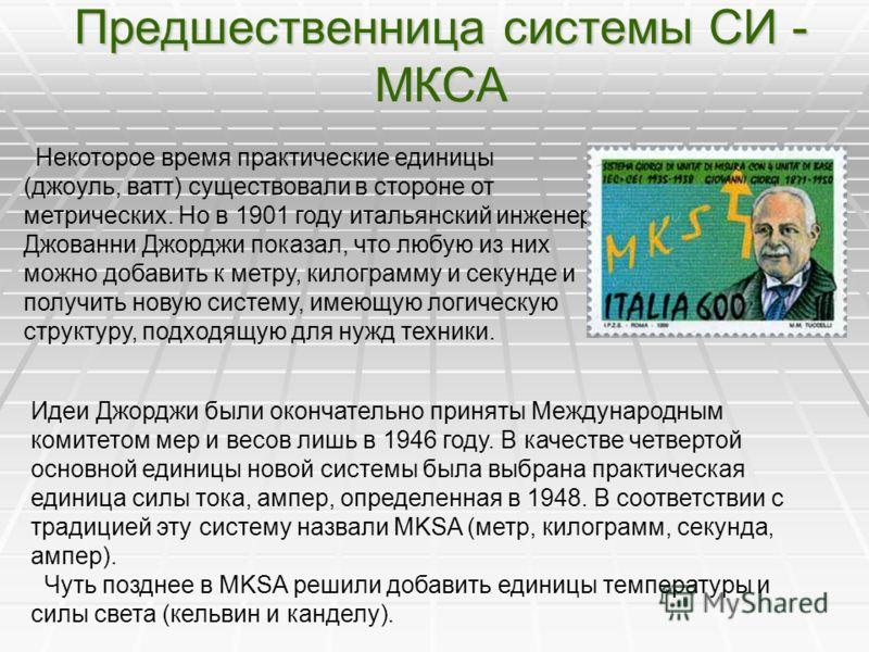 Предшественница системы СИ - МКСА Некоторое время практические единицы (джоуль, ватт) существовали в стороне от метрических. Но в 1901 году итальянский инженер Джованни Джорджи показал, что любую из них можно добавить к метру, килограмму и секунде и