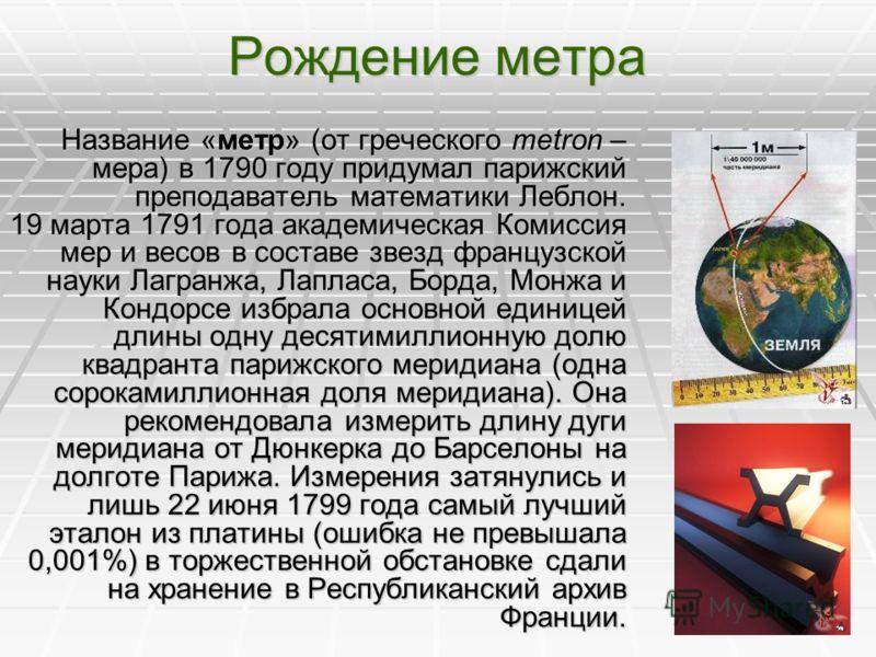 Рождение метра Название «метр» (от греческого metron – мера) в 1790 году придумал парижский преподаватель математики Леблон. 19 марта 1791 года академическая Комиссия мер и весов в составе звезд французской науки Лагранжа, Лапласа, Борда, Монжа и Кон
