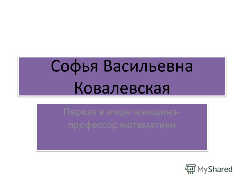 Софья Васильевна Ковалевская Первая в мире женщина- профессор математики