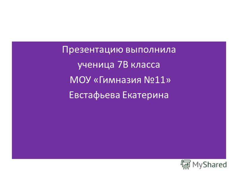 Презентацию выполнила ученица 7В класса МОУ «Гимназия 11» Евстафьева Екатерина