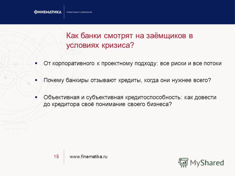 www.finematika.ru15 Как банки смотрят на заёмщиков в условиях кризиса? От корпоративного к проектному подходу: все риски и все потоки Почему банкиры отзывают кредиты, когда они нужнее всего? Объективная и субъективная кредитоспособность: как довести