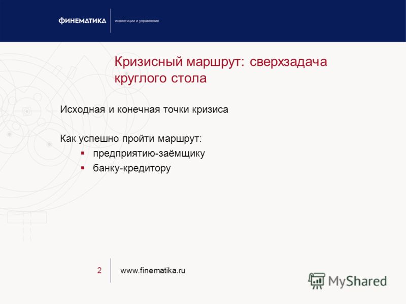 www.finematika.ru2 Кризисный маршрут: сверхзадача круглого стола Исходная и конечная точки кризиса Как успешно пройти маршрут: предприятию-заёмщику банку-кредитору