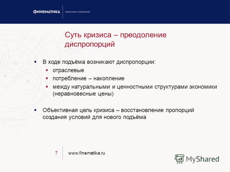 www.finematika.ru7 Суть кризиса – преодоление диспропорций В ходе подъёма возникают диспропорции: отраслевые потребление – накопление между натуральными и ценностными структурами экономики (неравновесные цены) Объективная цель кризиса – восстановлени