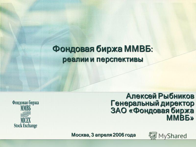 Фондовая биржа ММВБ : реалии и перспективы Алексей Рыбников Генеральный директор ЗАО «Фондовая биржа ММВБ» Москва, 3 апреля 2006 года