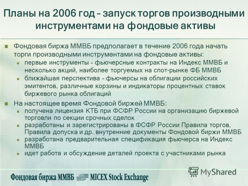 Планы на 2006 год – запуск торгов производными инструментами на фондовые активы Фондовая биржа ММВБ предполагает в течение 2006 года начать торги производными инструментами на фондовые активы: первые инструменты – фьючерсные контракты на Индекс ММВБ