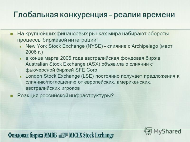 Глобальная конкуренция – реалии времени На крупнейших финансовых рынках мира набирают обороты процессы биржевой интеграции: New York Stock Exchange (NYSE) – слияние с Archipelago (март 2006 г.) в конце марта 2006 года австралийская фондовая биржа Aus
