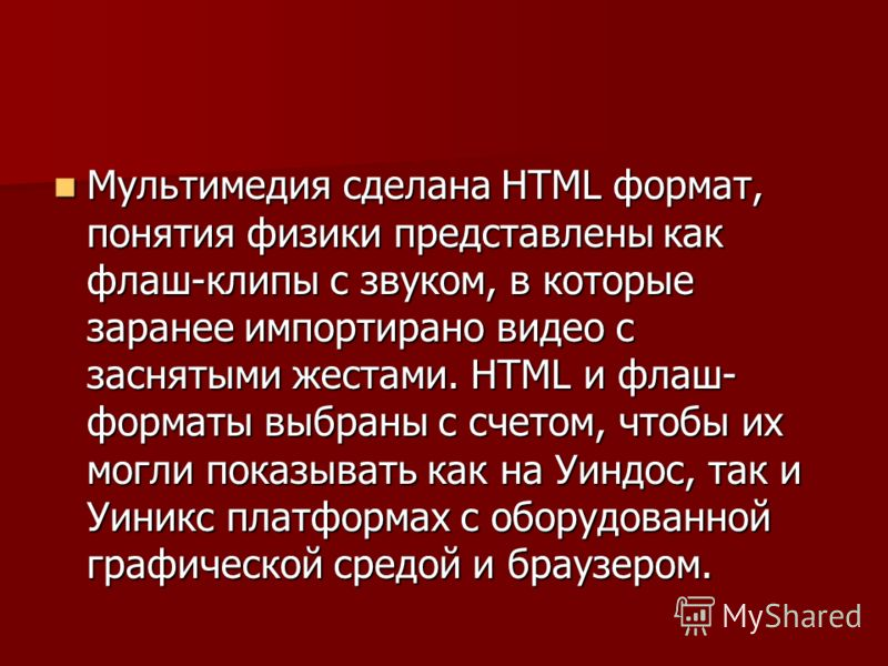 Мультимедия сделана HTML формат, понятия физики представлены как флаш-клипы с звуком, в которые заранее импортирано видео с заснятыми жестами. HTML и флаш- форматы выбраны с счетом, чтобы их могли показывать как на Уиндос, так и Уиникс платформах с о