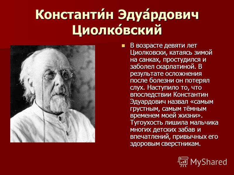Константи́н Эдуа́рдович Циолко́вский В возрасте девяти лет Циолковски, катаясь зимой на санках, простудился и заболел скарлатиной. В результате осложнения после болезни он потерял слух. Наступило то, что впоследствии Константин Эдуардович назвал «сам