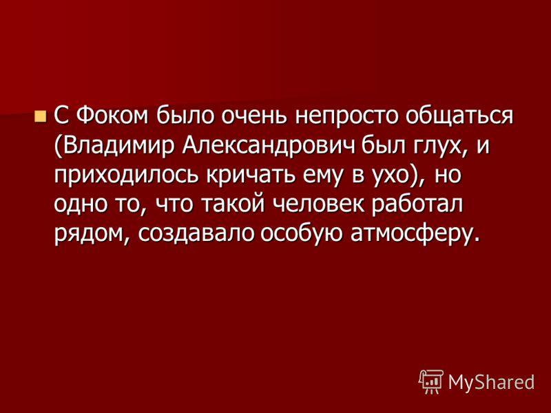 С Фоком было очень непросто общаться (Владимир Александрович был глух, и приходилось кричать ему в ухо), но одно то, что такой человек работал рядом, создавало особую атмосферу. С Фоком было очень непросто общаться (Владимир Александрович был глух, и