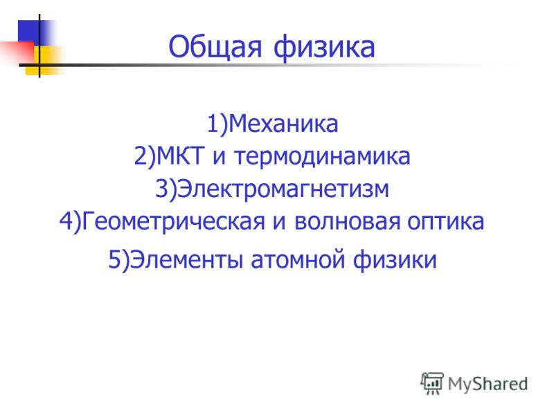 Общая физика 1)Механика 2)МКТ и термодинамика 3)Электромагнетизм 4)Геометрическая и волновая оптика 5)Элементы атомной физики