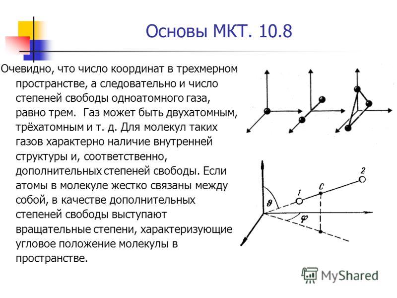 Основы МКТ. 10.8 Очевидно, что число координат в трехмерном пространстве, а следовательно и число степеней свободы одноатомного газа, равно трем. Газ может быть двухатомным, трёхатомным и т. д. Для молекул таких газов характерно наличие внутренней ст
