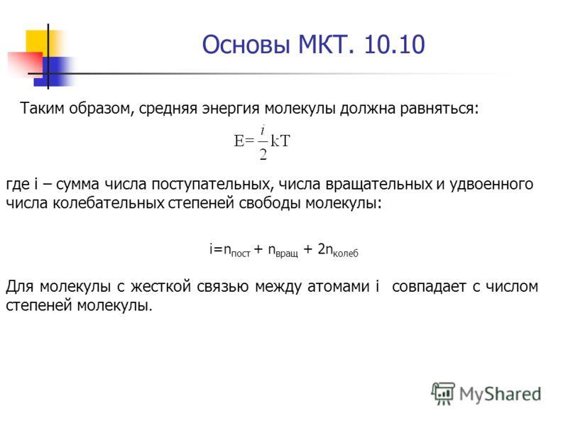 Основы МКТ. 10.10 Таким образом, средняя энергия молекулы должна равняться: где i – сумма числа поступательных, числа вращательных и удвоенного числа колебательных степеней свободы молекулы: i=n пост + n вращ + 2n колеб Для молекулы с жесткой связью