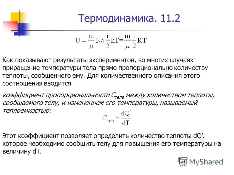 Термодинамика. 11.2 Как показывают результаты экспериментов, во многих случаях приращение температуры тела прямо пропорционально количеству теплоты, сообщенного ему. Для количественного описания этого соотношения вводится коэффициент пропорциональнос