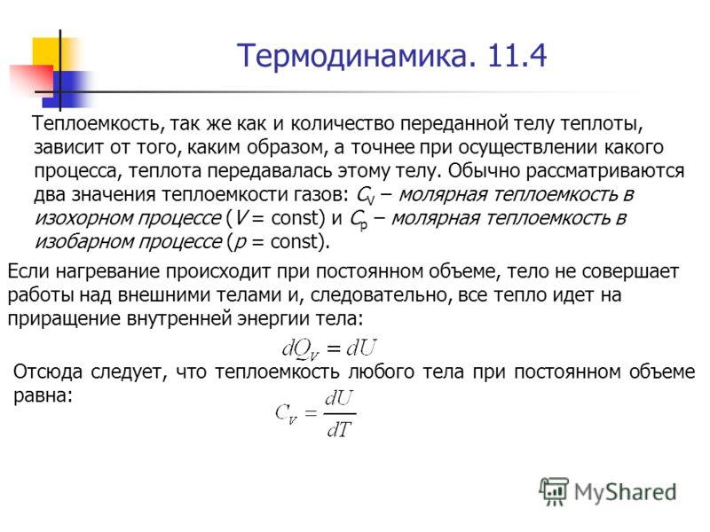 Термодинамика. 11.4 Теплоемкость, так же как и количество переданной телу теплоты, зависит от того, каким образом, а точнее при осуществлении какого процесса, теплота передавалась этому телу. Обычно рассматриваются два значения теплоемкости газов: C