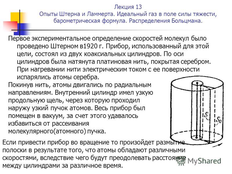 Лекция 13 Опыты Штерна и Ламмерта. Идеальный газ в поле силы тяжести, барометрическая формула. Распределения Больцмана. Первое экспериментальное определение скоростей молекул было проведено Штерном в1920 г. Прибор, использованный для этой цели, состо
