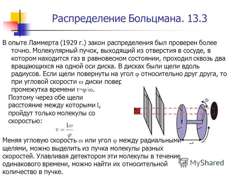 Распределение Больцмана. 13.3 В опыте Ламмерта (1929 г.) закон распределения был проверен более точно. Молекулярный пучок, выходящий из отверстия в сосуде, в котором находится газ в равновесном состоянии, проходил сквозь два вращающихся на одной оси