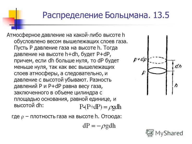 Распределение Больцмана. 13.5 Атмосферное давление на какой-либо высоте h обусловлено весом вышележащих слоев газа. Пусть Р давление газа на высоте h. Тогда давление на высоте h+dh, будет P+dP, причем, если dh больше нуля, то dP будет меньше нуля, та