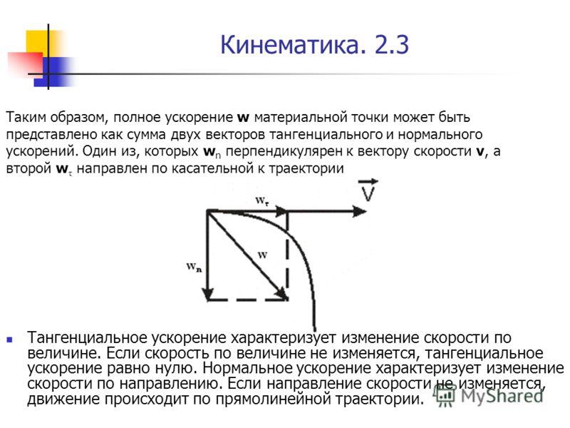 Кинематика. 2.3 Тангенциальное ускорение характеризует изменение скорости по величине. Если скорость по величине не изменяется, тангенциальное ускорение равно нулю. Нормальное ускорение характеризует изменение скорости по направлению. Если направлени