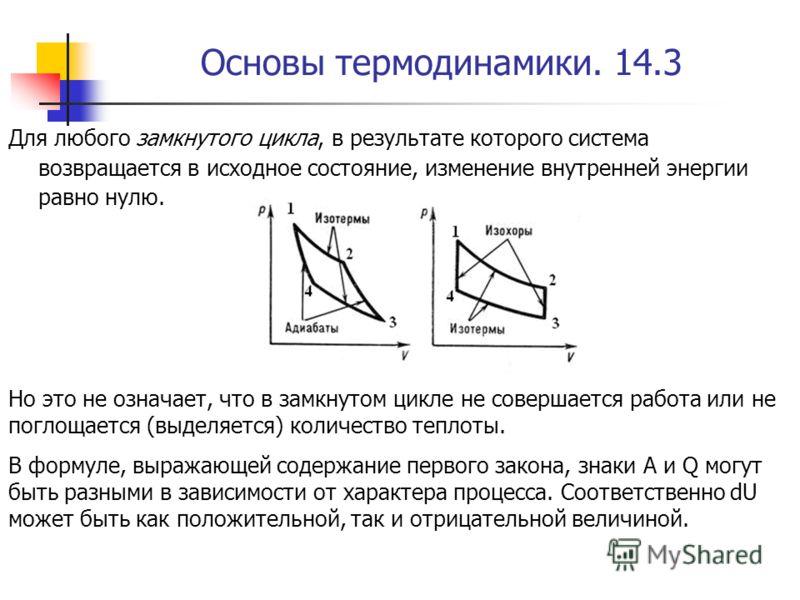 Основы термодинамики. 14.3 Для любого замкнутого цикла, в результате которого система возвращается в исходное состояние, изменение внутренней энергии равно нулю. Но это не означает, что в замкнутом цикле не совершается работа или не поглощается (выде