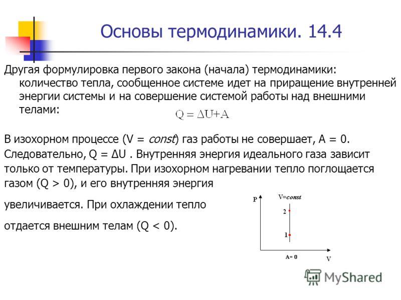 Основы термодинамики. 14.4 Другая формулировка первого закона (начала) термодинамики: количество тепла, сообщенное системе идет на приращение внутренней энергии системы и на совершение системой работы над внешними телами: В изохорном процессе (V = co