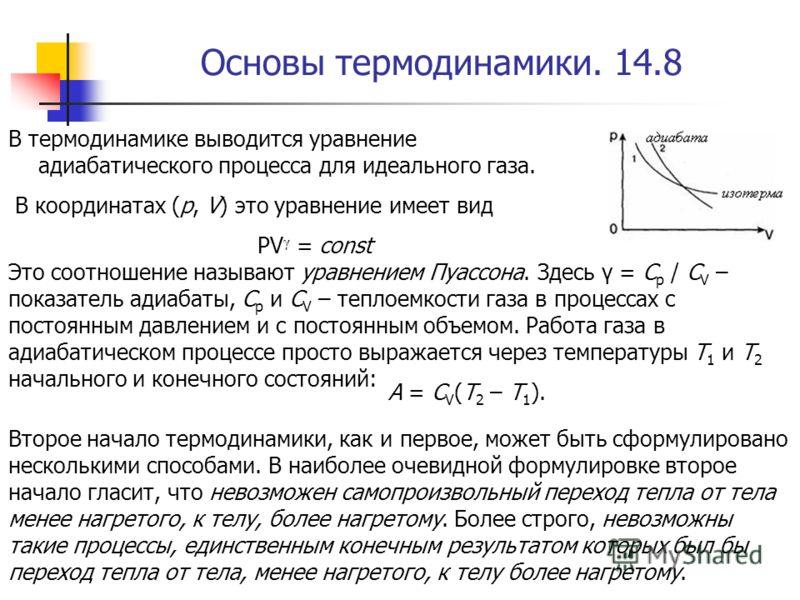 Основы термодинамики. 14.8 В термодинамике выводится уравнение адиабатического процесса для идеального газа. В координатах (p, V) это уравнение имеет вид РV γ = const Это соотношение называют уравнением Пуассона. Здесь γ = C p / C V – показатель адиа