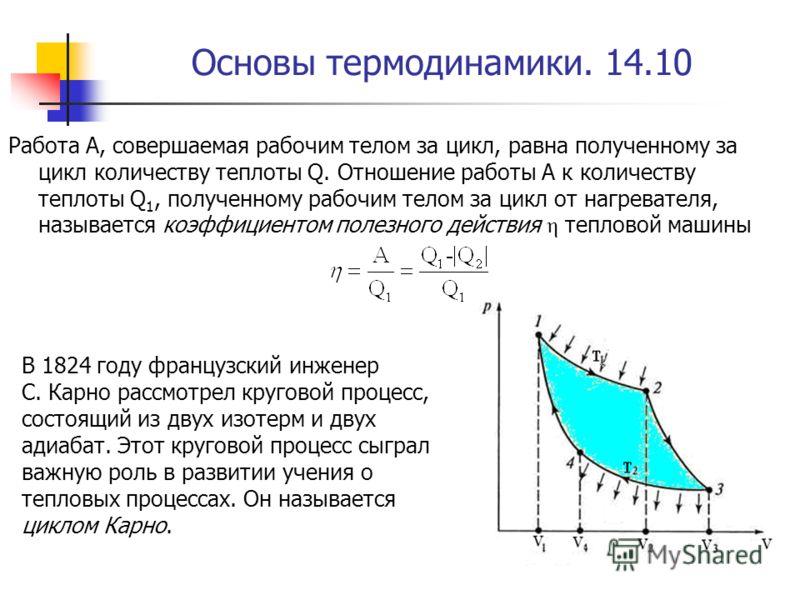 Основы термодинамики. 14.10 Работа A, совершаемая рабочим телом за цикл, равна полученному за цикл количеству теплоты Q. Отношение работы A к количеству теплоты Q 1, полученному рабочим телом за цикл от нагревателя, называется коэффициентом полезного