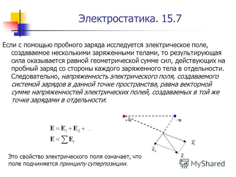 Электростатика. 15.7 Если с помощью пробного заряда исследуется электрическое поле, создаваемое несколькими заряженными телами, то результирующая сила оказывается равной геометрической сумме сил, действующих на пробный заряд со стороны каждого заряже