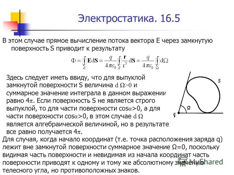Электростатика. 16.5 В этом случае прямое вычисление потока вектора E через замкнутую поверхность S приводит к результату Здесь следует иметь ввиду, что для выпуклой замкнутой поверхности S величина d Ω>0 и суммарное значение интеграла в данном выраж