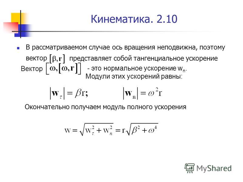 Кинематика. 2.10 Окончательно получаем модуль полного ускорения : В рассматриваемом случае ось вращения неподвижна, поэтому вектор представляет собой тангенциальное ускорение Вектор - это нормальное ускорение w n. Модули этих ускорений равны: