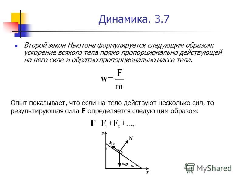 Динамика. 3.7 Второй закон Ньютона формулируется следующим образом: ускорение всякого тела прямо пропорционально действующей на него силе и обратно пропорционально массе тела. Опыт показывает, что если на тело действуют несколько сил, то результирующ