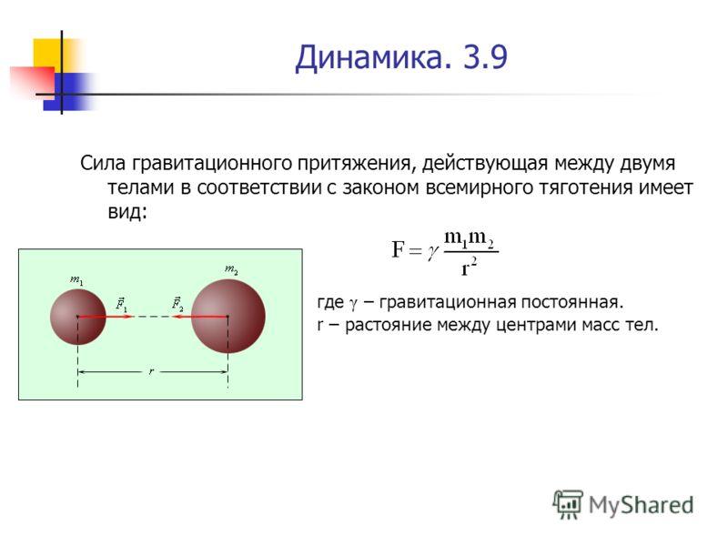 Динамика. 3.9 Сила гравитационного притяжения, действующая между двумя телами в соответствии с законом всемирного тяготения имеет вид: где γ – гравитационная постоянная. r – растояние между центрами масс тел.