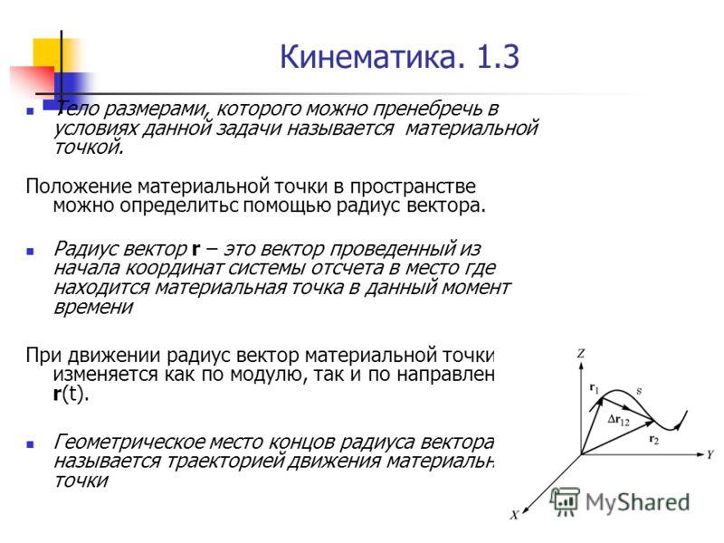 Кинематика. 1.3 Тело размерами, которого можно пренебречь в условиях данной задачи называется материальной точкой. Положение материальной точки в пространстве можно определитьс помощью радиус вектора. Радиус вектор r – это вектор проведенный из начал