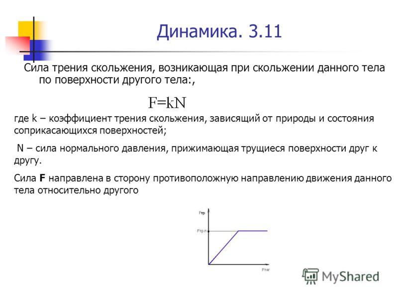 Динамика. 3.11 Сила трения скольжения, возникающая при скольжении данного тела по поверхности другого тела:, где k – коэффициент трения скольжения, зависящий от природы и состояния соприкасающихся поверхностей; N – сила нормального давления, прижимаю