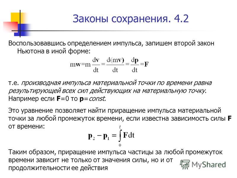 Законы сохранения. 4.2 Воспользовавшись определением импульса, запишем второй закон Ньютона в иной форме: т.е. производная импульса материальной точки по времени равна результирующей всех сил действующих на материальную точку. Например если F=0 то p=