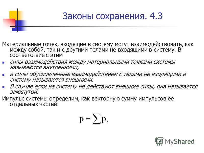 Законы сохранения. 4.3 Материальные точек, входящие в систему могут взаимодействовать, как между собой, так и с другими телами не входящими в систему. В соответствие с этим силы взаимодействия между материальными точками системы называются внутренним
