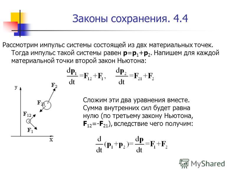 Законы сохранения. 4.4 Рассмотрим импульс системы состоящей из двх материальных точек. Тогда импульс такой системы равен p=p 1 +p 2. Напишем для каждой материальной точки второй закон Ньютона: Сложим эти два уравнения вместе. Сумма внутренних сил буд