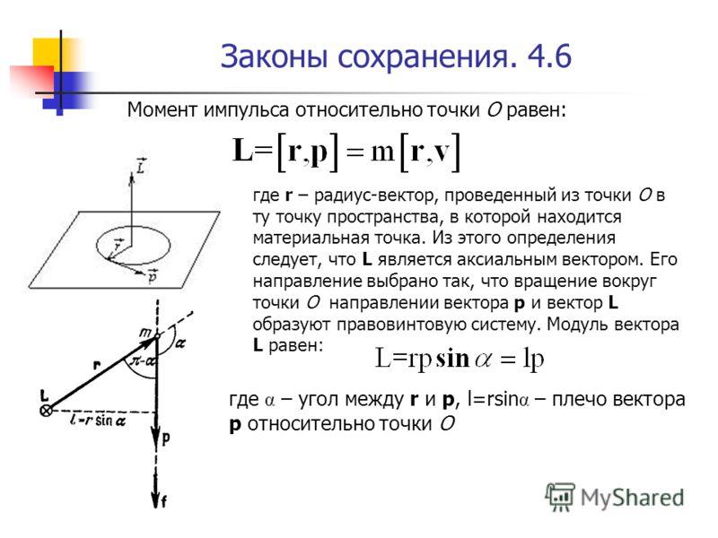 Законы сохранения. 4.6 Момент импульса относительно точки О равен: где r – радиус-вектор, проведенный из точки О в ту точку пространства, в которой находится материальная точка. Из этого определения следует, что L является аксиальным вектором. Его на