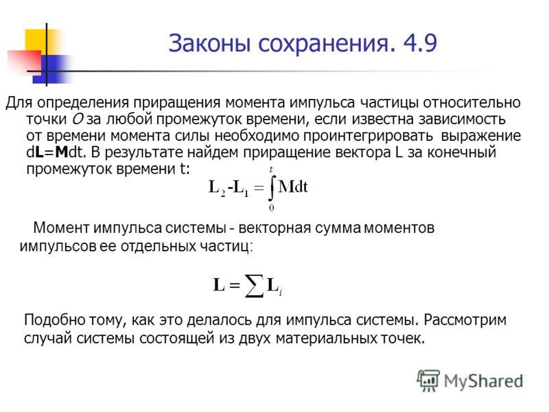 Законы сохранения. 4.9 Для определения приращения момента импульса частицы относительно точки О за любой промежуток времени, если известна зависимость от времени момента силы необходимо проинтегрировать выражение dL=Mdt. В результате найдем приращени