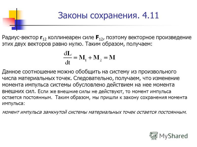 Законы сохранения. 4.11 Радиус-вектор r 12 коллинеарен силе F 12, поэтому векторное произведение этих двух векторов равно нулю. Таким образом, получаем: Данное соотношение можно обобщить на систему из произвольного числа материальных точек. Следовате